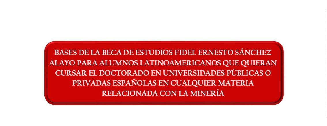 BASES DE LA BECA DE ESTUDIOS FIDEL ERNESTO SÁNCHEZ ALAYO PARA ALUMNOS LATINOAMERICANOS QUE QUIERAN CURSAR EL DOCTORADO EN UNIVERSIDADES PÚBLICAS O PRIVADAS ESPAÑOLAS EN CUALQUIER MATERIA RELACIONADA CON LA MINERÍA